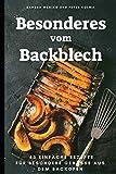 Besonderes vom Backblech: 45 einfache Rezepte für besondere Genüsse aus dem Backofen