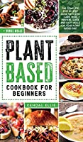 Plant Based Cookbook for Beginners: The complete step by step guide with low carb, high protein, quick and easy meals for your plant based diet.