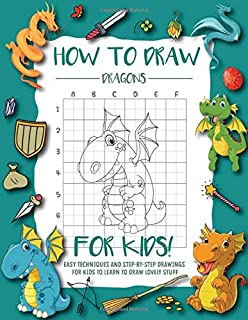 How To Draw Dragons For Kids: Easy And Fun Techniques and Step-by-Step Drawings and Sketching Book for Kids Ages 6-12 to L...