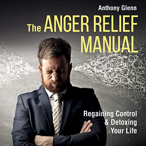 The Anger Relief Manual: Regaining Control and Detoxing Your Life audiobook cover art