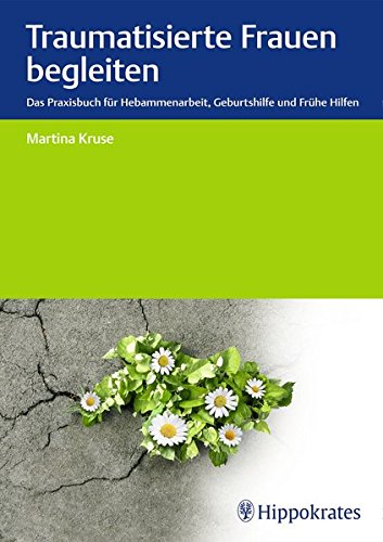 Traumatisierte Frauen begleiten: Das Praxisbuch für Hebammenarbeit, Geburtshilfe, Frühe Hilfen