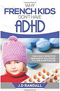 Why French Kids Don't Have ADHD: The 4 Most Effective Permanent Solutions to Cure ADHD For Life