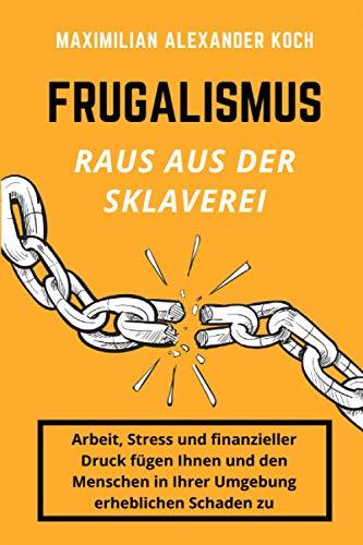 Frugalismus - Raus aus der Sklaverei: Die geniale Finanz-Strategie für deine Sofort-Rente.