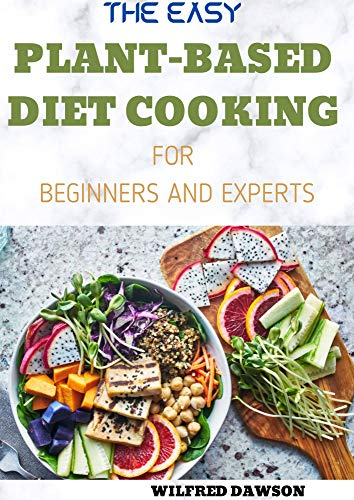 THE EASY PLANT-BASED DIET COOKING FOR BEGINNERS AND EXPERTS: Amazing, Wholesome and Delicious Recipes for Good Health