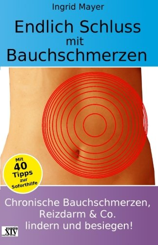 Endlich Schluss mit Bauchschmerzen: Chronische Bauchschmerzen,  Reizdarm und Co. lindern  und besiegen