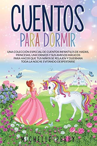 Cuentos para Dormir: Una colección Especial de Cuentos Infantiles de Hadas, Princesas, Unicornios y sus Amigos Mágicos para Hacer que...