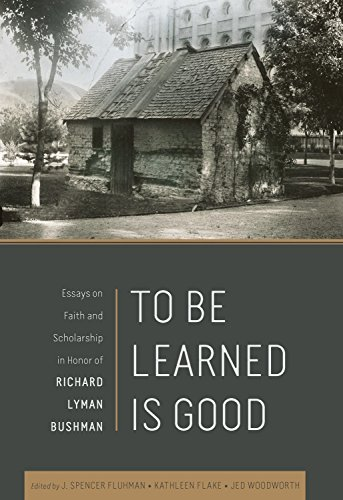 To Be Learned Is Good: Essays on Faith and Scholarship in honor of Richard Lyman Bushman
