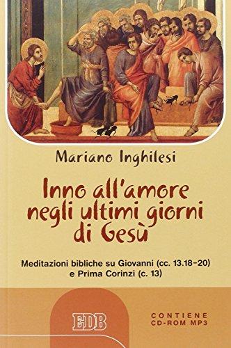 Inno all'amore negli ultimi giorni di Gesù. Meditazioni bibliche su Giovanni (cc.13.18-20) e Prima Corinzi (c.13) Con CD Audio formato MP3