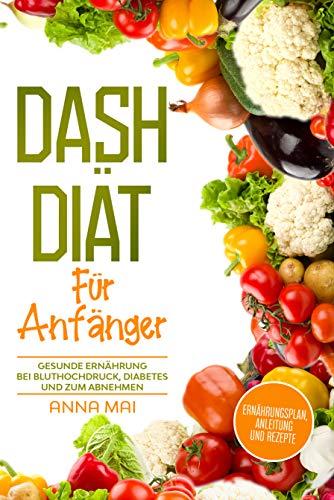 DASH Diät für Anfänger: Ernährungsplan, Anleitung und Rezepte: Gesunde Ernährung bei Bluthochdruck, Diabetes und zum Abnehmen (German Edition)