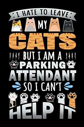 Notebook : I Hate To Leave My Cats But I Am A Parking Attendant So I Can't Help It: 6 X 9 Inches Col
