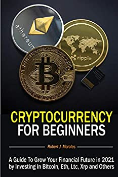 Cryptocurrency For Beginners  A Guide To Grow Your Financial Future in 2021 by Investing in Bitcoin Eth Ltc Xrp and Others