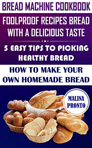 Bread Machine Cookbook: Foolproof Recipes Bread With A Delicious Taste: 5 Easy Tips To Picking Healthy Bread: How To Make Your Own Homemade Bread