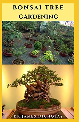 BONSAI TREE GARDENING: Pro Guide to Cultivate, Grow, Shape, Selecting, Trimming, Wiring, Repotting, Watering And Everything You Need To Know