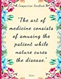 The art of medecine consists of amusing the patient while nature cures the disease   Composition Notebook: College Ruled: Voltaire quote   Vintage Flowers   120 Pages   Size: 8.5X11 inches