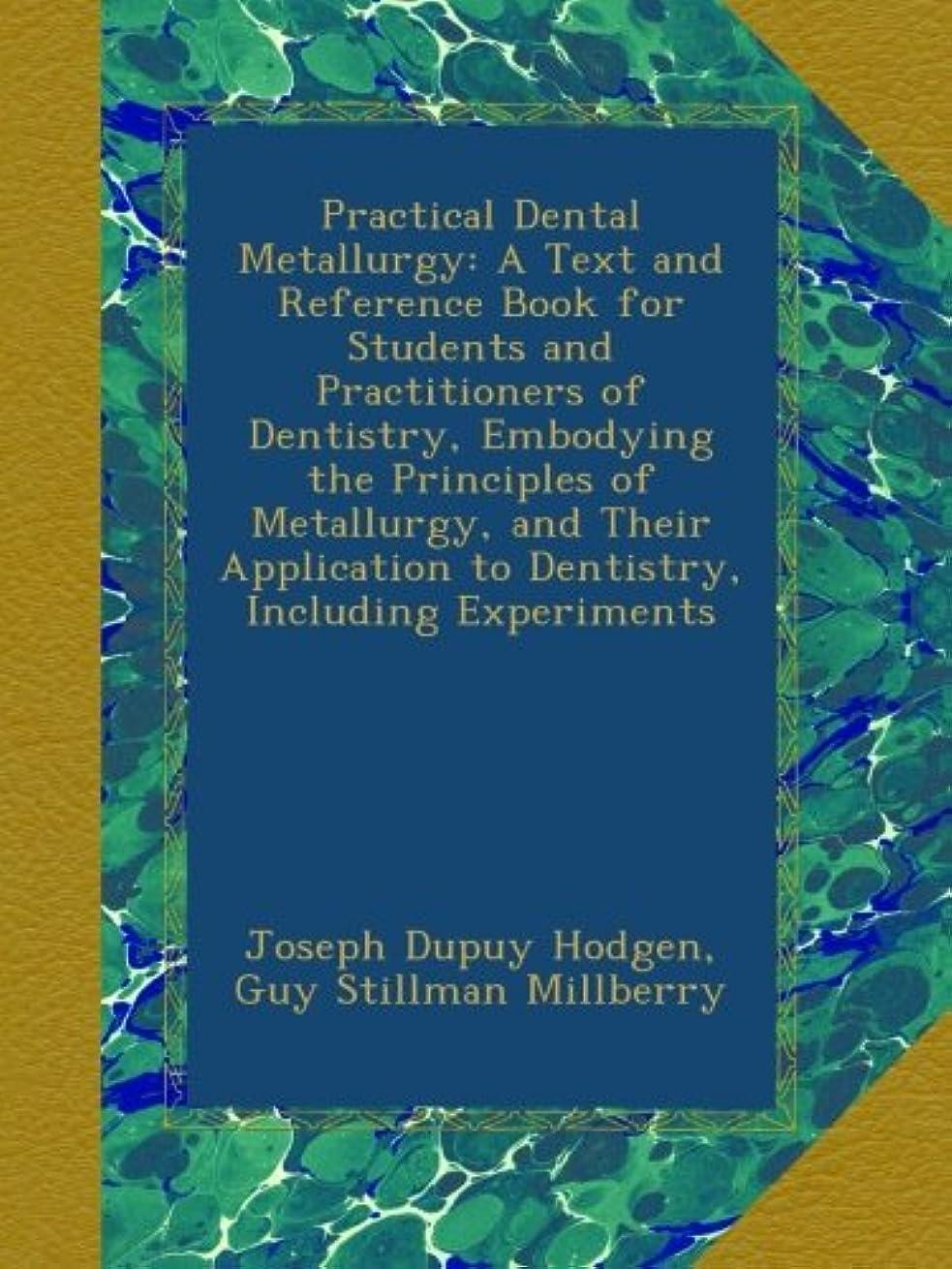 構成する欠如崇拝するPractical Dental Metallurgy: A Text and Reference Book for Students and Practitioners of Dentistry, Embodying the Principles of Metallurgy, and Their Application to Dentistry, Including Experiments