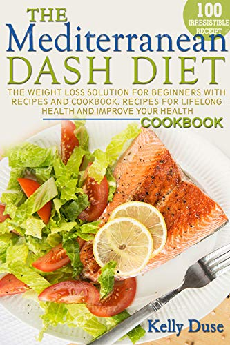 Mediterranean Dash Diet: The Weight Loss Solution for Beginners with Recipes and Cookbook. Recipes for Lifelong Health and Improve Your Health (English Edition)