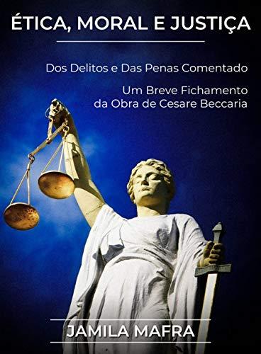 Ética, Moral e Justiça. Dos Delitos e Das Penas Comentado. Um Breve Fichamento da Obra de Cesare Beccaria.