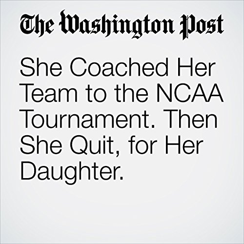 She Coached Her Team to the NCAA Tournament. Then She Quit, for Her Daughter. copertina