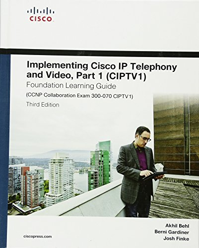 Implementing Cisco IP Telephony and Video, Part 1 (CIPTV1) Foundation Learning Guide (CCNP Collaboration Exam 300-070 CIPTV1) (3rd Edition) (Foundation Learning Guides)