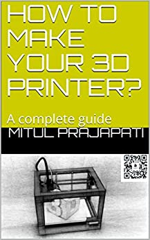 HOW TO MAKE YOUR 3D PRINTER?: A complete guide (3D Printing & Modelling guide Book 1)