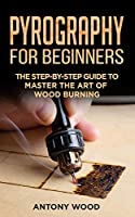 Pyrography for Beginners: The step-by-step guide to Master the art of Wood burning