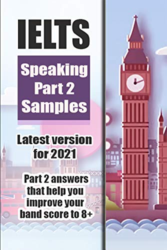 IELTS SPEAKING PART 2 SAMPLES - LATEST VERSION FOR 2021 - Part 2 samples that help you improve your band score to 8+ (English Edition)