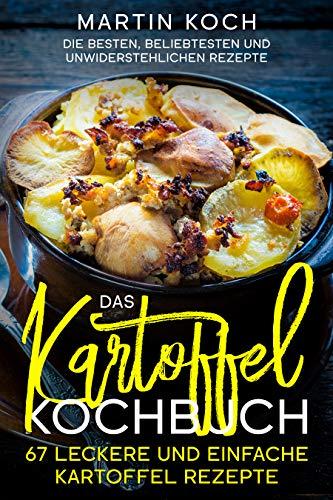 Das Kartoffel - Kochbuch. 67 leckere und einfache Kartoffel Rezepte.: Die besten, beliebtesten und unwiderstehlichen Rezepte.