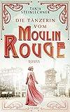Die Tänzerin vom Moulin Rouge: Roman von Tanja Steinlechner