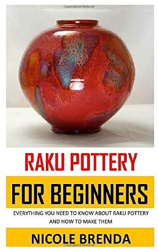 RAKU POTTERY FOR BEGINNERS: EVERYTHING YOU NEED TO KNOW ABOUT RAKU POTTERY AND HOW TO MAKE THEM