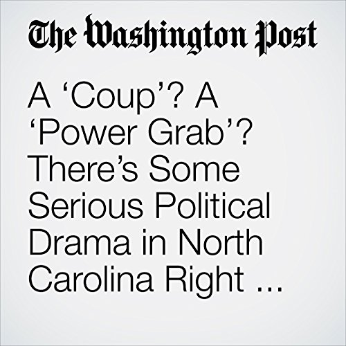 A 'Coup'? A 'Power Grab'? There's Some Serious Political Drama in North Carolina Right Now. audiobook cover art