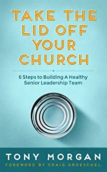 Take the Lid Off Your Church: 6 Steps to Building a Healthy Senior Leadership Team by [Tony Morgan, Craig Groeschel]