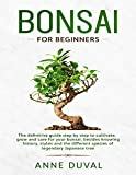 Bonsai for Beginners: The New complete Bonsai book step by step to Cultivate, Grow and Care for your Bonsai, besides knowing History, Styles and the different species of Legendary Japanese tree