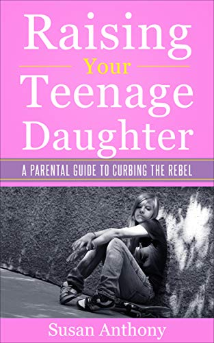 Raising Your Teenage Daughter: A Parental Guide to Curbing the Rebel