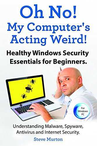Windows Security Essentials for Beginners. Understanding Malware, Spyware, Antivirus and Internet Security.: Oh No, My Computer Is Acting Weird! (English Edition)