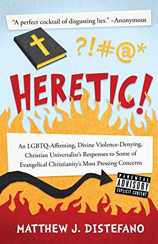 Heretic!: An LGBTQ-Affirming, Divine Violence-Denying, Christian Universalist's Responses to Some of Evangelical Christianity's Most Pressing Concerns