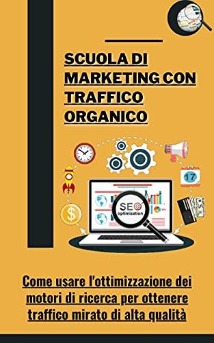 Scuola di marketing con traffico organico: Come usare l'ottimizzazione dei motori di ricerca per ottenere traffico mirato di alta qualità (Italian Edition)