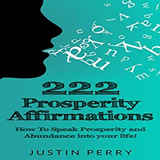 222 Prosperity Affirmations     How to Speak Prosperity and Abundance into Your Life!              By:                                                                                                                                 Justin Perry                               Narrated by:                                                                                                                                 Steve White                      Length: 46 mins     8 ratings     Overall 4.1