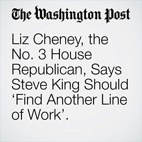 "Liz Cheney, the No. 3 House Republican, Says Steve King Should 'Find Another Line of Work."" audiobook cover art"