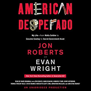 American Desperado     My Life - From Mafia Soldier to Cocaine Cowboy to Secret Government Asset              Written by:                                                                                                                                 Jon Roberts,                                                                                        Evan Wright                               Narrated by:                                                                                                                                 Mark Bramhall                      Length: 16 hrs and 40 mins     11 ratings     Overall 4.9