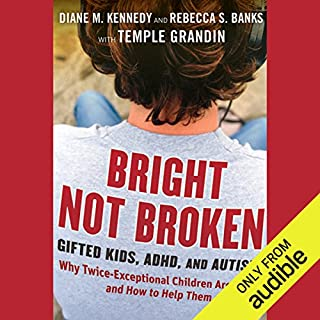 Bright Not Broken     Gifted Kids, ADHD, and Autism              Written by:                                                                                                                                 Temple Grandin,                                                                                        Rebecca S. Banks,                                                                                        Diane M. Kennedy                               Narrated by:                                                                                                                                 Vanessa Hart                      Length: 8 hrs and 14 mins     Not rated yet     Overall 0.0