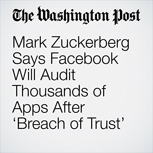 Mark Zuckerberg Says Facebook Will Audit Thousands of Apps After 'Breach of Trust' copertina