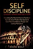 Self Discipline: Become A Greek Spartan - Everything You Need to Know to Transform Your Life into A Modern Day Spartan & Gain More Confidence, Hunger and Lasting Motivation!