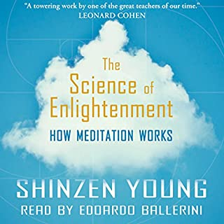 The Science of Enlightenment: How Meditation Works                   By:                                                                                                                                 Shinzen Young                               Narrated by:                                                                                                                                 Edoardo Ballerini                      Length: 8 hrs and 54 mins     5 ratings     Overall 4.6