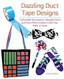 Dazzling Duct Tape Designs: Fashionable Accessories, Adorable Décor, and Many More Creative Crafts You Make...