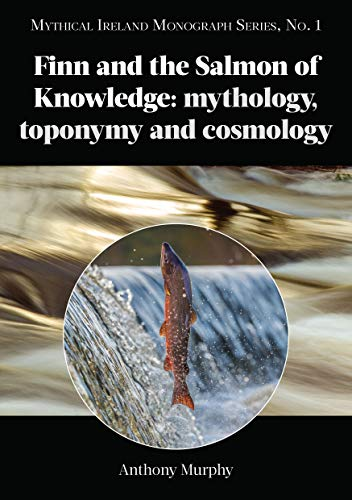Finn and the Salmon of Knowledge: mythology, toponymy and cosmology: Mythical Ireland Monograph Series, No. 1
