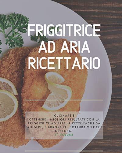 Friggitrice ad Aria Ricettario: Cucinare e ottenere i migliori risultati con la friggitrice ad aria. Ricette facili da friggere, e arrostire. Cottura veloce e gustosa. 1° Volume