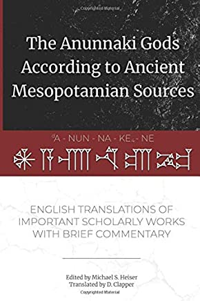 The Anunnaki Gods According to Ancient Mesopotamian Sources: English Translations of Important Scholarly Works with Brief Commentary
