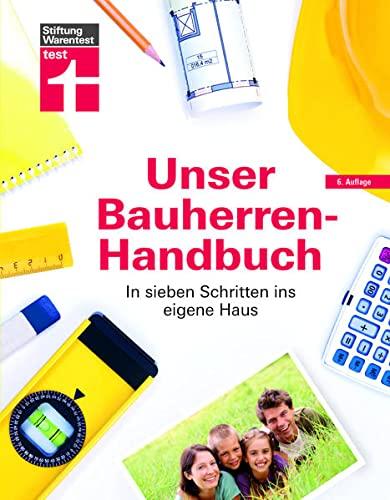 Unser Bauherren-Handbuch: Checklisten, Musterrechnungen und konkrete Planungshilfen - Immobiliensuche - Finanzierung - Rechte - Expertenwissen & Hilfestellung: In sieben Schritten ins eigene Haus
