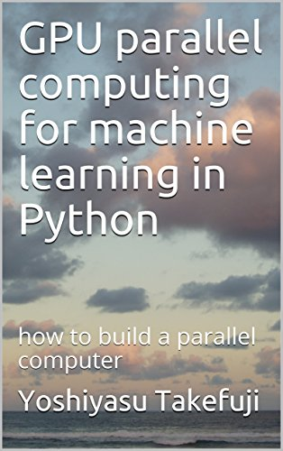GPU parallel computing for machine learning in Python: how to build a parallel computer (English Edition)