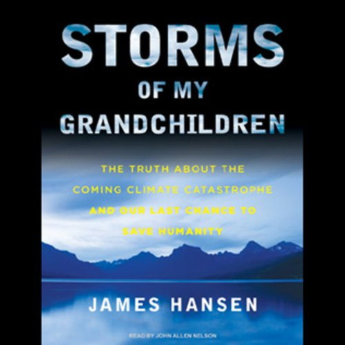 Storms of My Grandchildren     The Truth about the Coming Climate Catastrophe and Our Last Chance to Save Humanity              By:                                                                                                                                 James Hansen                               Narrated by:                                                                                                                                 John Allen Nelson                      Length: 12 hrs and 28 mins     11 ratings     Overall 4.1
